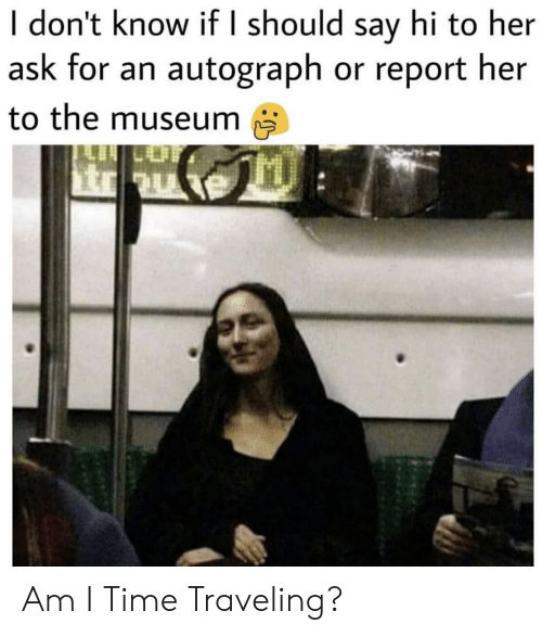 traveling: I don't know if I should say hi to her  ask for an autograph or report her  to the museum Am I Time Traveling?