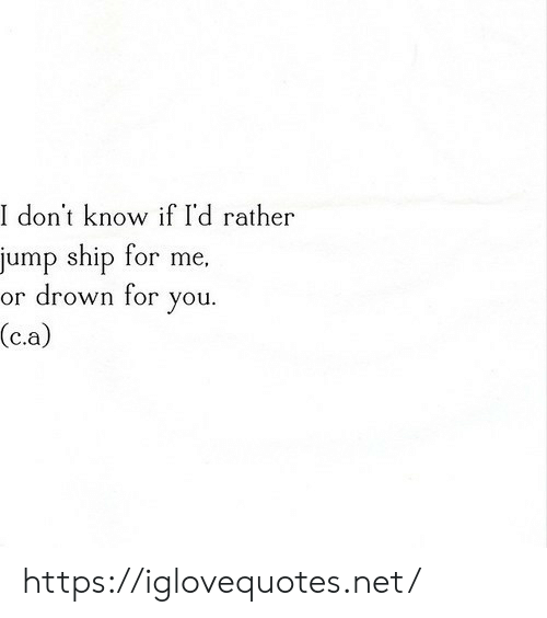 Net, You, and Ship: I don't know if I'd rather  jump ship for me,  or drown for  you  (c.a) https://iglovequotes.net/