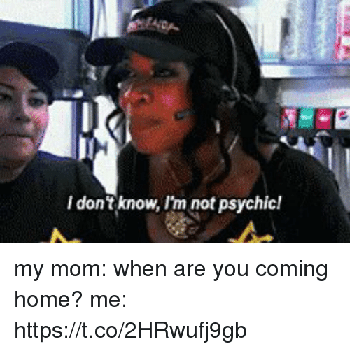 Funny, Home, and Coming Home: I don't know, I'm not psychicl my mom: when are you coming home?  me: https://t.co/2HRwufj9gb