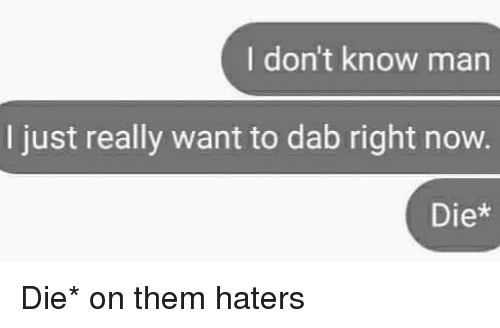 dieing: I don't know man  I just really want to dab right now.  Diex Die* on them haters