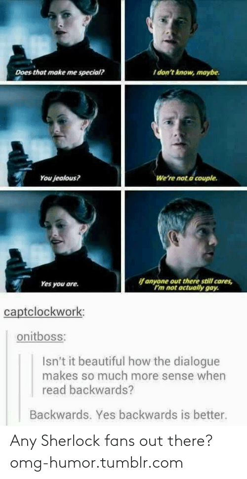 Im Not Actually: I don't know, maybe.  Does that make me special?  We're not.a couple.  You jealous?  if anyone out there still cares,  Im not actually gay.  Yes you are.  captclockwork:  onitboss:  Isn't it beautiful how the dialogue  makes so much more sense when  read backwards?  Backwards. Yes backwards is better. Any Sherlock fans out there?omg-humor.tumblr.com