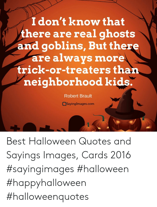 Halloween, Best, and Images: I don't know that  there are real ghosts  and goblins, But there  are always more  trick-or-treaters than  neighborhood kids.  Robert Brault  SayingImages.com Best Halloween Quotes and Sayings Images, Cards 2016 #sayingimages #halloween #happyhalloween #halloweenquotes