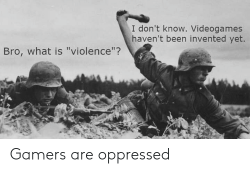 "videogames: I don't know. Videogames  haven't been invented yet.  Bro, what is ""violence""? Gamers are oppressed"