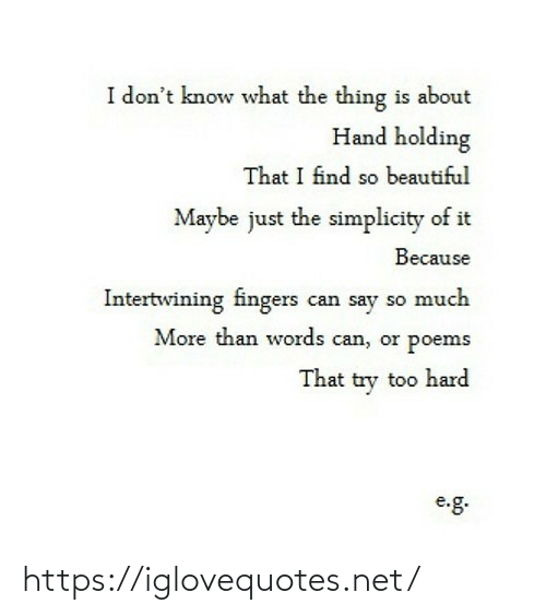 what the: I don't know what the thing is about  Hand holding  That I find so beautiful  Maybe just the simplicity of it  Because  Intertwining fingers can say so much  More than words can, or poems  That try too hard  e.g. https://iglovequotes.net/