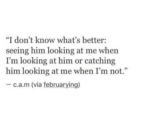"Looking, Him, and Via: ""I don't know what's better:  seeing him looking at me when  I'm looking at him or catching  him looking at me when I'm not.""  -c.a.m (via februarying)"