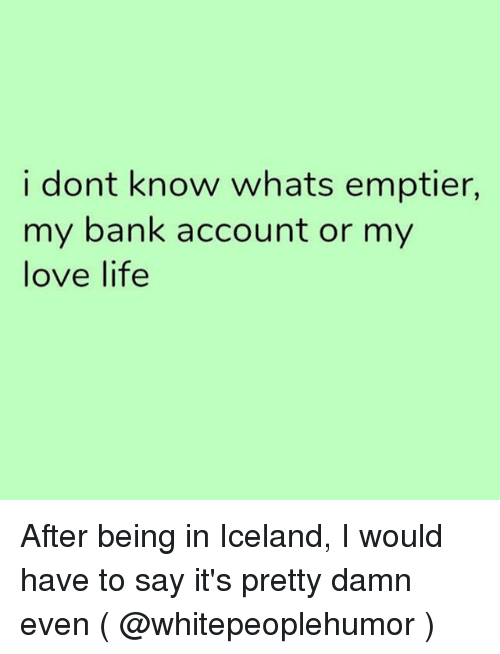 Life, Love, and Bank: i dont know whats emptier,  my bank account or my  love life After being in Iceland, I would have to say it's pretty damn even ( @whitepeoplehumor )