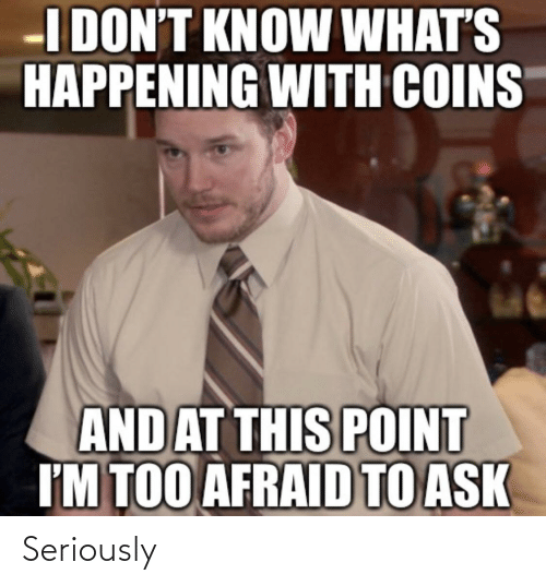 happening: I DON'T KNOW WHAT'S  HAPPENING WITH COINS  AND AT THIS POINT  I'M TOO AFRAID TO ASK Seriously