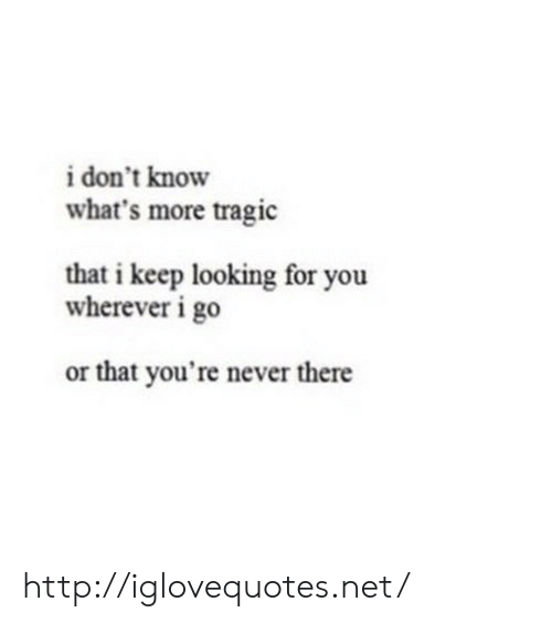 Http, Never, and Net: i don't know  what's more tragic  that i keep looking for you  wherever i go  or that you're never there http://iglovequotes.net/