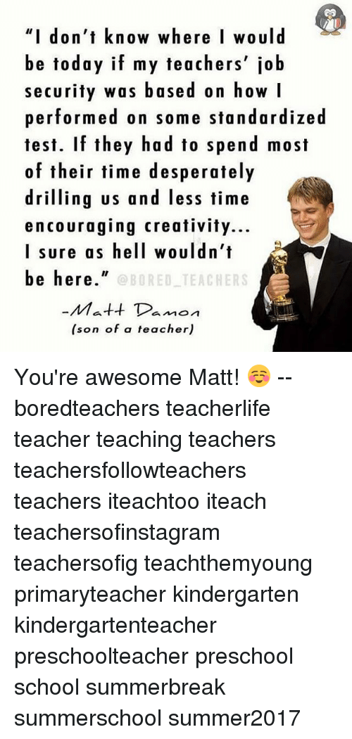 "Matt Damon, Memes, and School: ""I don't know where I would  be today if my teachers' job  security was based on how I  performed on some standardized  test. If they had to spend most  of their time desperately  driling us and less time  encouraging creativity...  I sure as hell wouldn't  be here""  OBORED TEACHERS  Matt Damon  (son of a teacher) You're awesome Matt! ☺️ -- boredteachers teacherlife teacher teaching teachers teachersfollowteachers teachers iteachtoo iteach teachersofinstagram teachersofig teachthemyoung primaryteacher kindergarten kindergartenteacher preschoolteacher preschool school summerbreak summerschool summer2017"