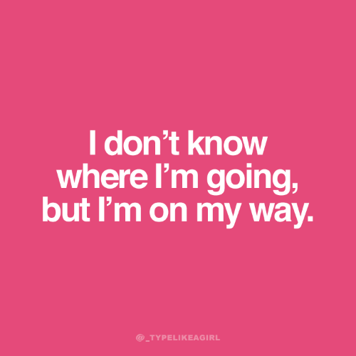 On My Way, My Way, and I Dont Know: I don't know  where I'm going,  but I'm on my way.  @_TYPELIKEAGIRL