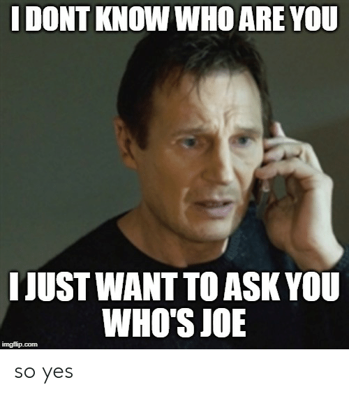 Ask, Yes, and Com: I DONT KNOW WHO ARE YOU  I JUST WANT TO ASK YOU  WHO'S JOE  imgflip.com so yes