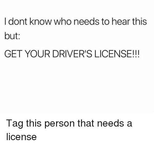 Funny, Who, and Drivers License: I dont know who needs to hear this  but:  GET YOUR DRIVER'S LICENSE!!! Tag this person that needs a license