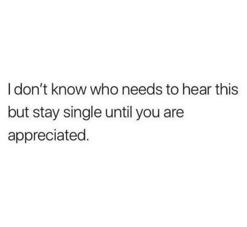 Until You: I don't know who needs to hear this  but stay single until you are  appreciated.