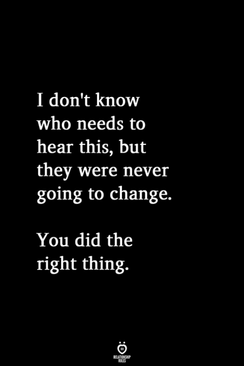 Change, Never, and Who: I don't know  who needs to  hear this, but  they were never  going to change.  You did the  right thing.
