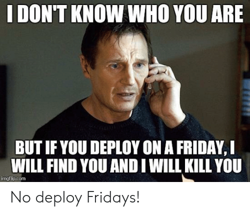 Friday, Programmer Humor, and Com: I DON'T KNOW WHO YOU ARE  BUT IF YOU DEPLOY ON A FRIDAY, I  WILL FIND YOU AND I WILL KILL YOU  imgflip.com No deploy Fridays!