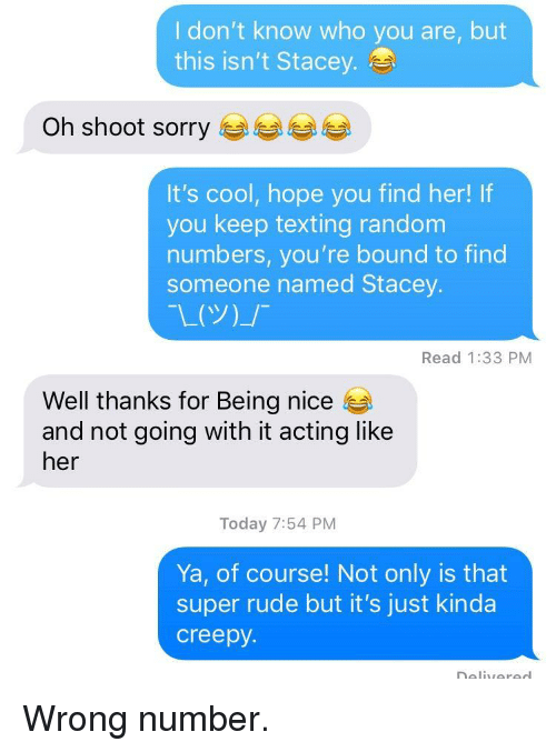 Creepy, Rude, and Sorry: I don't know who you are, but  this isn't Stacey.  Oh shoot sorry  It's cool, hope you find her! If  you keep texting random  numbers, you're bound to find  someone named Stacey.  Read 1:33 PM  Well thanks for Being nice  and not going with it acting like  her  Today 7:54 PM  Ya, of course! Not only is that  super rude but it's just kinda  creepy. <p>Wrong number.</p>