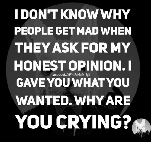 Opinionating: I DON'T KNOW WHY  PEOPLE GET MAD WHEN  THEY ASK FOR MY  HONEST OPINION. I  facebook @FYIF/IG@ fyif  GAVE YOU WHAT YOU  WANTED WHY ARE  YOU CRYING?