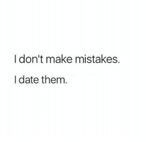Date, Mistakes, and Them: I don't make mistakes.  I date them.