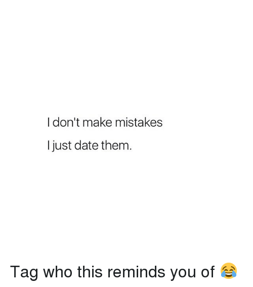 Date, Girl Memes, and Mistakes: I don't make mistakes  I just date them Tag who this reminds you of 😂
