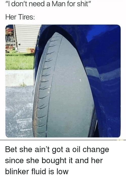 "Need A Man: ""I don't need a Man for shit""  Her Tires: Bet she ain't got a oil change since she bought it and her blinker fluid is low"