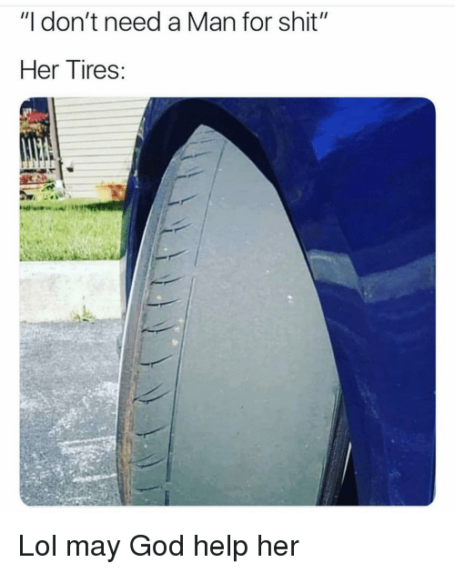"""Need A Man: """"I don't need a Man for shit""""  Her Tires: Lol may God help her"""