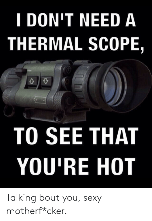 Sexy, Hot, and You: I DON'T NEED A  THERMAL SCOPE,  TO SEE THAT  YOU'RE HOT Talking bout you, sexy motherf*cker.