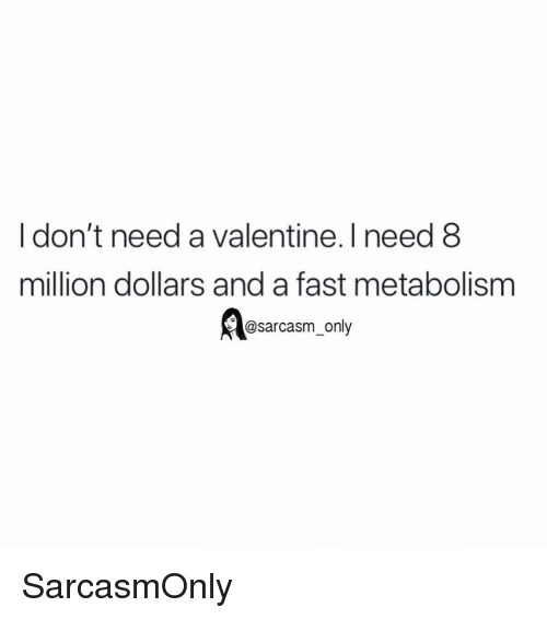 Funny, Memes, and Sarcasm: I don't need a valentine. I need 8  million dollars and a fast metabolism  @sarcasm only SarcasmOnly