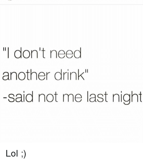 """Funny, Lol, and Another: """"I don't need  another drink""""  -said not me last night Lol ;)"""
