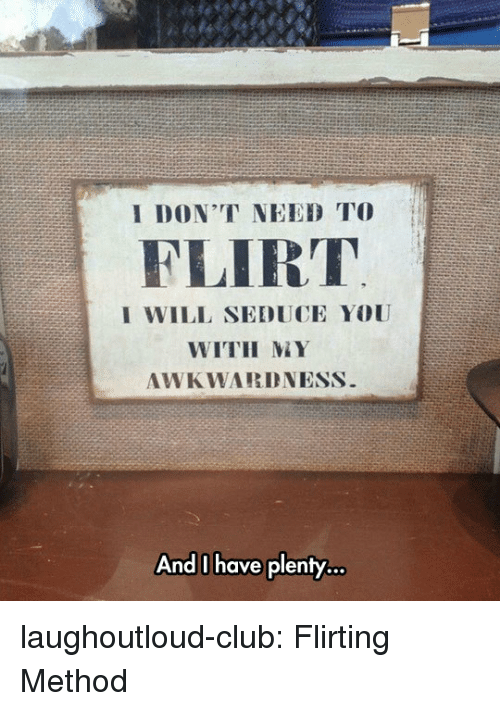 Club, Tumblr, and Blog: I DON'T NEED TO  FLIRT  I WILL SEDUCE YOU  WITH MY  AWKWARDNESS  And l have plenty... laughoutloud-club:  Flirting Method