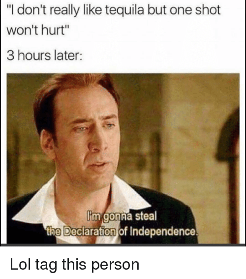 "Funny, Lol, and Declaration of Independence: ""I don't really like tequila but one shot  won't hurt""  3 hours later:  im gonna stea  th  e Declaration of Independence Lol tag this person"