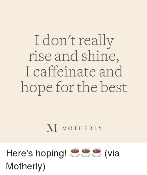 Dank, Best, and Hope: I don't really  rise and shin,  I caffeinate and  hope for the best  MOTHER LY Here's hoping! ☕☕☕  (via Motherly)