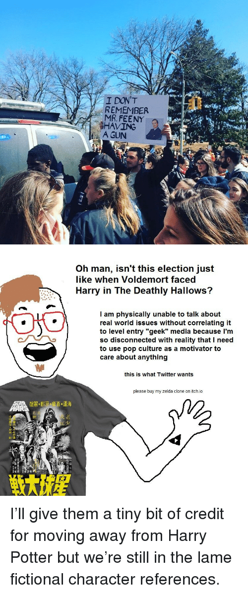 """pop culture: I DON'T  REMEMBER  MR, FEENY  HAVING  A GUN  Ro   Oh man, isn't this election just  like when Voldemort faced  Harry in The Deathly Hallows?  l am physically unable to talk about  real world issues without correlating it  to level entry """"geek"""" media because l'm  so disconnected with reality that I need  to use pop culture as a motivator to  care about anything  this is what Twitter wants  please buy my zelda clone on itch.io  AME  聲麗·都融顦.運海  七 <p>I'll give them a tiny bit of credit for moving away from Harry Potter but we're still in the lame fictional character references.</p>"""