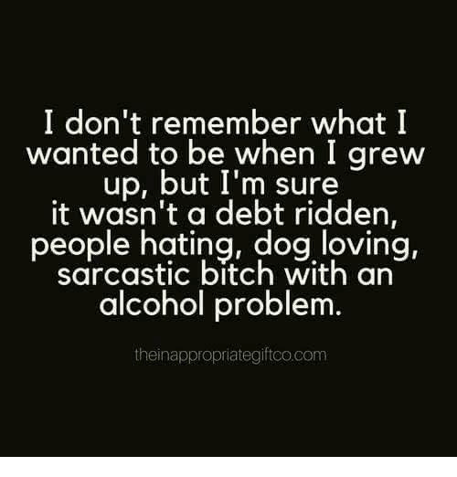 Bitch, Dank, and Alcohol: I don't remember what I  wanted to be when I grew  up, but I'm sure  it wasn't a debt ridden,  people hating, dog loving,  sarcastic bitch with an  alcohol problem  theinappropriategiftco.com