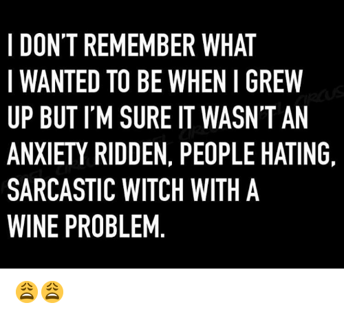 Dank, Wine, and Anxiety: I DON'T REMEMBER WHAT  WANTED TO BE WHEN I GREW  UP BUT I'M SURE IT WASN'T AN  ANXIETY RIDDEN, PEOPLE HATING  SARCASTIC WITCH WITH A  WINE PROBLEM 😩😩