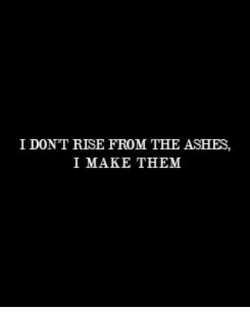 Ashes, Them, and Make: I DONT RISE FROM THE ASHES,  I MAKE THEM