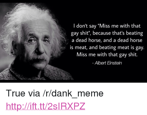 "Albert Einstein, Dank, and Meme: I don't say ""Miss me with that  gay shit"", because that's beating  a dead horse, and a dead horse  is meat, and beating meat is gay  Miss me with that gay shit.  Albert Einstein <p>True via /r/dank_meme <a href=""http://ift.tt/2sIRXPZ"">http://ift.tt/2sIRXPZ</a></p>"