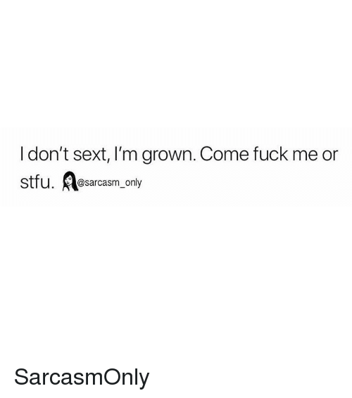 Funny, Memes, and Stfu: I don't sext, I'm grown. Come fuck me or  stfu. esarcasm, only SarcasmOnly