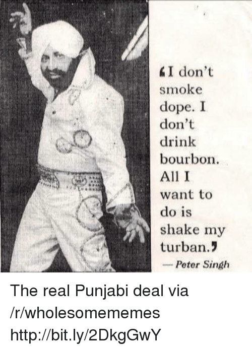 Dope, Http, and The Real: I don't  smoke  dope. I  don't  drink  bourbon  All I  want to  do is  shake my  turban.!  -Peter Singh The real Punjabi deal via /r/wholesomememes http://bit.ly/2DkgGwY