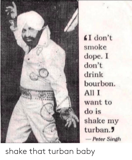 Dope, Baby, and Bourbon: I don't  smoke  dope. I  don't  drink  bourbon.  All I  do is  shake my  turban  -Peter Singh shake that turban baby