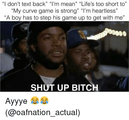 "Curving, Memes, and Shut Up: ""I don't text back"" ""I'm mean"" ""Life's too short to""  ""My curve game is strong"" ""I'm heartless""  ""A boy has to step his game up to get with me""  SHUT UP BITCH Ayyye 😂😂 (@oafnation_actual)"