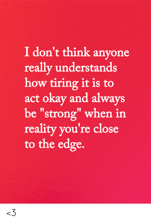 "Memes, Okay, and Strong: I don't think anyone  really understands  how tiring it is to  act okay and always  be ""strong"" when in  reality you're close  to the edge. <3"