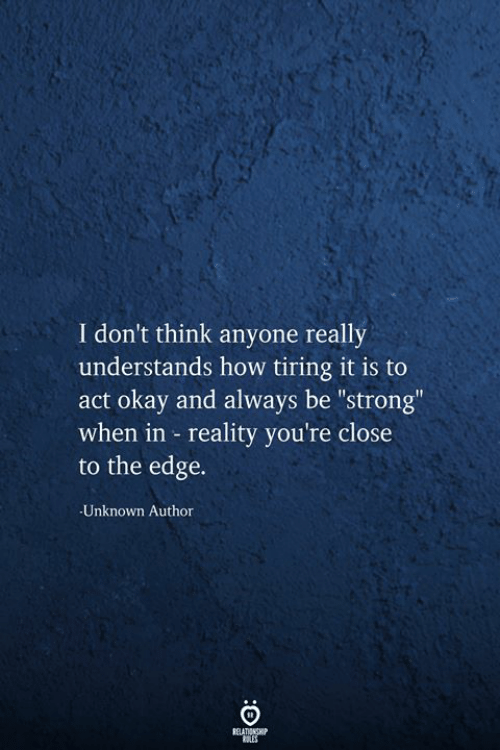 "be strong: I don't think anyone really  understands how tiring it is to  okay and always be ""strong""  when in reality you're close  to the edge.  Unknown Author  RELATIONSHIP  RES"