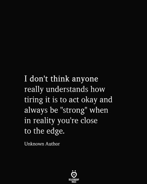 "be strong: I don't think anyone  really understands how  tiring it is to act okay and  always be ""strong"" when  in reality you're close  to the edge.  Unknown Author  RELATIONSHIP  RULES"