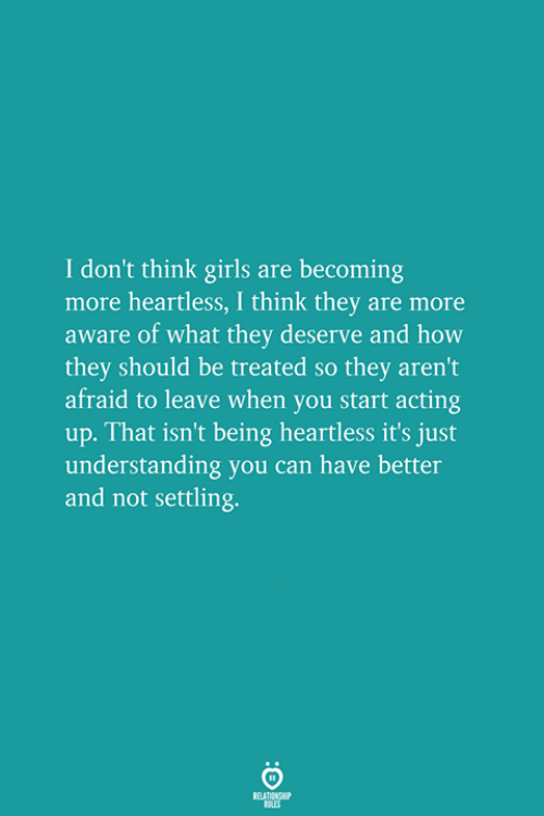 Girls, Acting, and Understanding: I don't think girls are becoming  more heartless, I think they are more  aware of what they deserve and how  they should be treated so they aren't  afraid to leave when you start acting  up. That isn't being heartless it's just  understanding you can have better  and not settling.