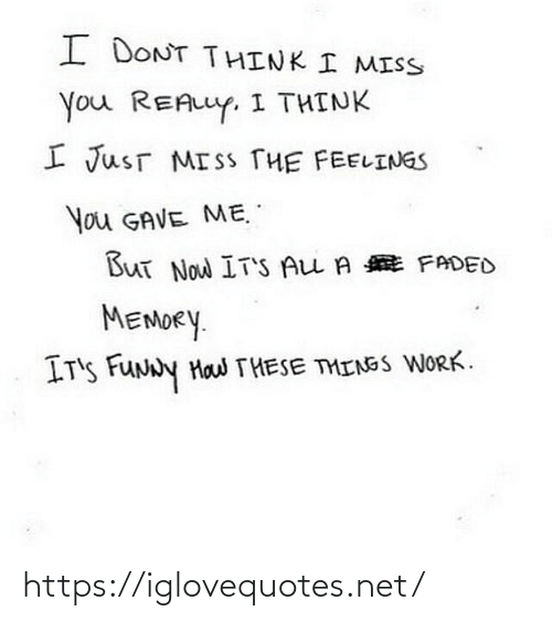 feelings: I DONT THINK I MISS  You REALLY. I THINK  I JusT MISS THE FEELINGS  You GAVE ME.  But Now IT'S ALL A E FADED  MEMORY.  IT'S FUNNY Haw THESE THINGS WORK. https://iglovequotes.net/