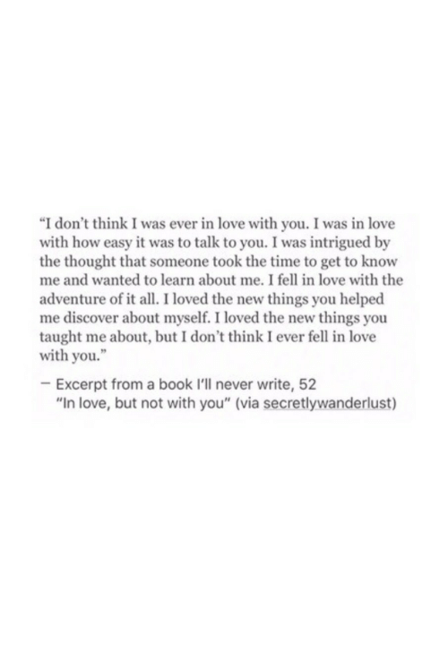 "Love, Book, and Discover: ""I don't think I was ever in love with you. I was in love  with how easy it was to talk to you. I was intrigued by  the thought that someone took the time to get to know  me and wanted to learn about me. I fell in love with the  adventure ofit al. I loved the new things you helped  me discover about myself. I loved the new things you  taught me about, but I don't think I ever fell in love  with you.""  Excerpt from a book I'll never write, 52  ""In love, but not with you"" (via secretlywanderlust)"