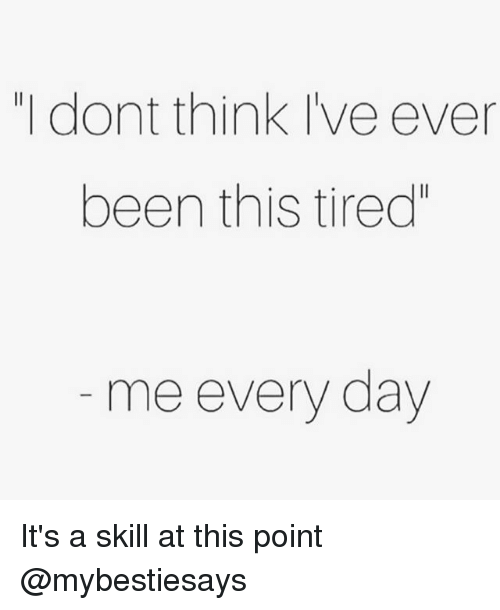 "Girl Memes, Been, and Day: ""I dont think Ive ever  been this tired""  me every day It's a skill at this point @mybestiesays"