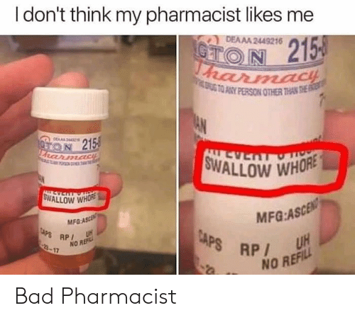 whore: I don't think my pharmacist likes me  DEAAA 2449216  CTON 215  harmacH  ATO ANY PERSON OTHER THAN THE  AN  DERA44  ON 215  FRarmadiE  FO T  SWALLOW WHORE  LL AS  ALLEVERTOT  SWALLOW WHORE  MFG:ASCEN  UH  MFG-ASCE  CAPS RP  3-17  CAPS RP  NO REF  NO REFILL Bad Pharmacist