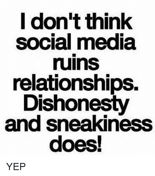 Memes, Relationships, and Social Media: I don't think  social media  ruinS  relationships.  Dishonesty  and sneakiness YEP