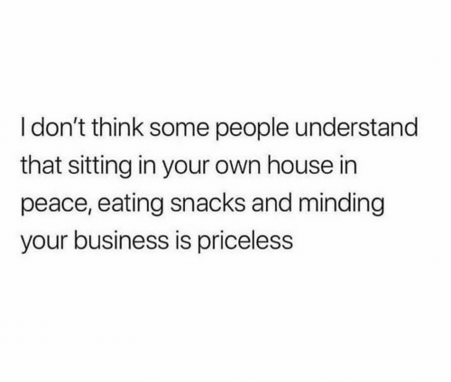 Minding: I don't think some people understand  that sitting in your own house in  peace, eating snacks and minding  your business is priceless